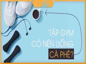Tập gym có nên uống cafe không? Nên uống vào lúc nào?